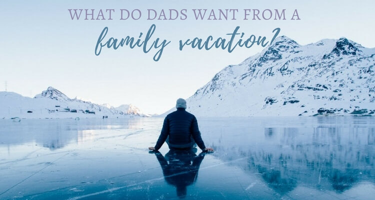 What do Dads want from a Family Vacation?