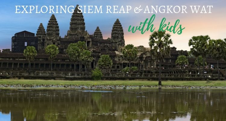 Exploring Angkor Wat & Siem Reap with kids